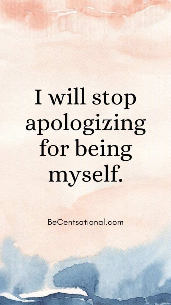 Positive affirmations I will stop apologizing for being myself.