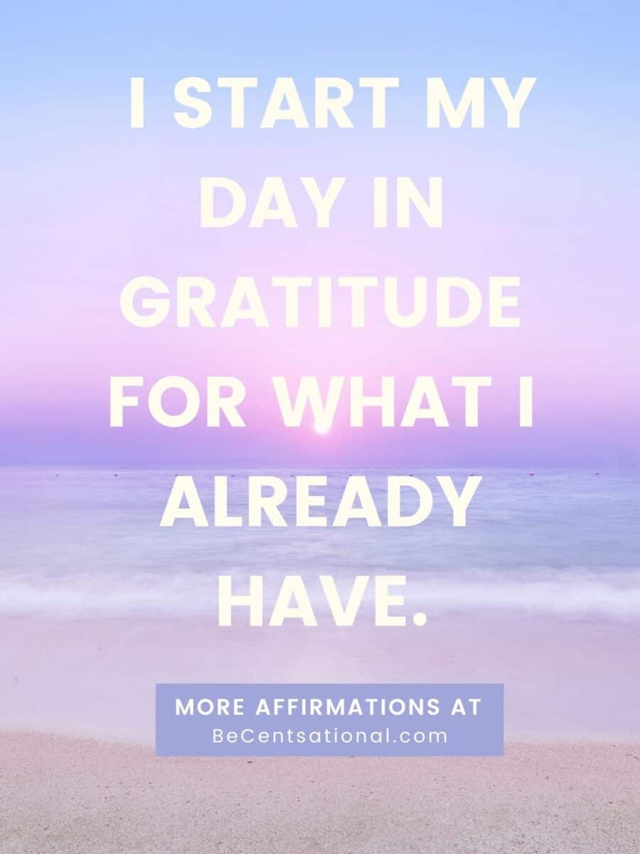 Daily morning affirmations. I start my day in gratitude for what I already have.