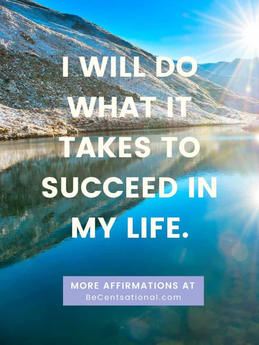 Morning affirmations. I will do what it takes to succeed in my life.