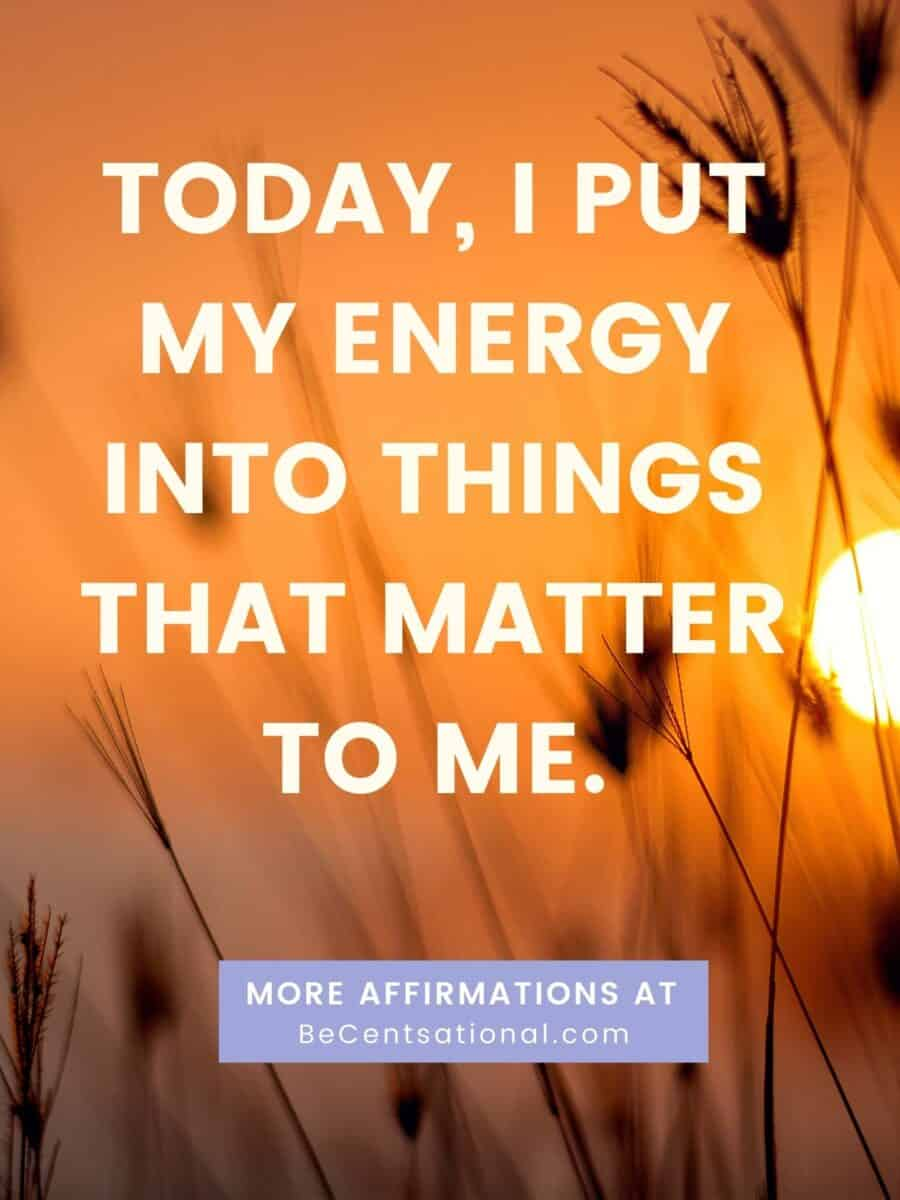 Positive morning affirmations. Today, I put my energy into things that matter to me.